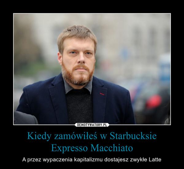 Kiedy zamówiłeś w Starbucksie Expresso Macchiato – A przez wypaczenia kapitalizmu dostajesz zwykłe Latte