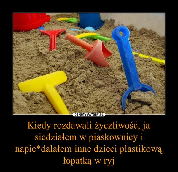 Kiedy rozdawali życzliwość, ja siedziałem w piaskownicy i napie*dalałem inne dzieci plastikową łopatką w ryj –