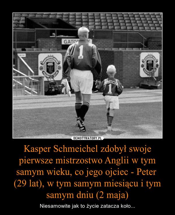Kasper Schmeichel zdobył swoje pierwsze mistrzostwo Anglii w tym samym wieku, co jego ojciec - Peter (29 lat), w tym samym miesiącu i tym samym dniu (2 maja) – Niesamowite jak to życie zatacza koło...