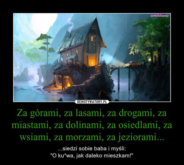 "Za górami, za lasami, za drogami, za miastami, za dolinami, za osiedlami, za wsiami, za morzami, za jeziorami... – ...siedzi sobie baba i myśli:""O ku*wa, jak daleko mieszkam!"""