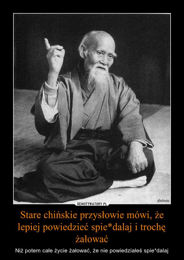 Stare chińskie przysłowie mówi, że lepiej powiedzieć spie*dalaj i trochę żałować – Niż potem całe życie żałować, że nie powiedziałeś spie*dalaj