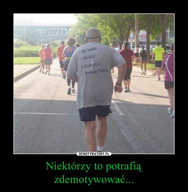 Niektórzy to potrafią zdemotywować... –