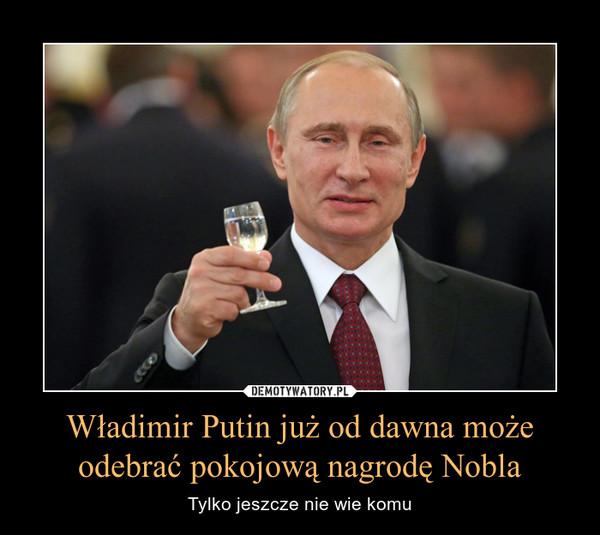 Władimir Putin już od dawna możeodebrać pokojową nagrodę Nobla – Tylko jeszcze nie wie komu