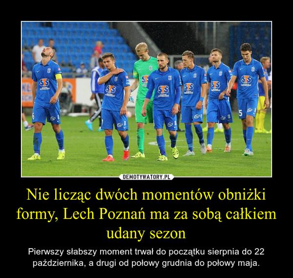 Nie licząc dwóch momentów obniżki formy, Lech Poznań ma za sobą całkiem udany sezon – Pierwszy słabszy moment trwał do początku sierpnia do 22 października, a drugi od połowy grudnia do połowy maja.