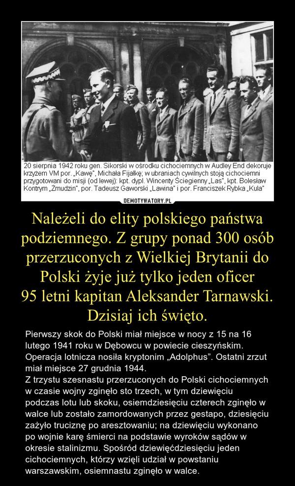 """Należeli do elity polskiego państwa podziemnego. Z grupy ponad 300 osób przerzuconych z Wielkiej Brytanii do Polski żyje już tylko jeden oficer95 letni kapitan Aleksander Tarnawski. Dzisiaj ich święto. – Pierwszy skok do Polski miał miejsce w nocy z 15 na 16 lutego 1941 roku w Dębowcu w powiecie cieszyńskim. Operacja lotnicza nosiła kryptonim """"Adolphus"""". Ostatni zrzut miał miejsce 27 grudnia 1944.Z trzystu szesnastu przerzuconych do Polski cichociemnych w czasie wojny zginęło sto trzech, w tym dziewięciu podczas lotu lub skoku, osiemdziesięciu czterech zginęło w walce lub zostało zamordowanych przez gestapo, dziesięciu zażyło truciznę po aresztowaniu; na dziewięciu wykonano po wojnie karę śmierci na podstawie wyroków sądów w okresie stalinizmu. Spośród dziewięćdziesięciu jeden cichociemnych, którzy wzięli udział w powstaniu warszawskim, osiemnastu zginęło w walce."""