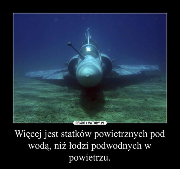 Więcej jest statków powietrznych pod wodą, niż łodzi podwodnych w powietrzu. –