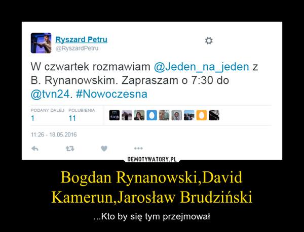 Bogdan Rynanowski,David Kamerun,Jarosław Brudziński – ...Kto by się tym przejmował