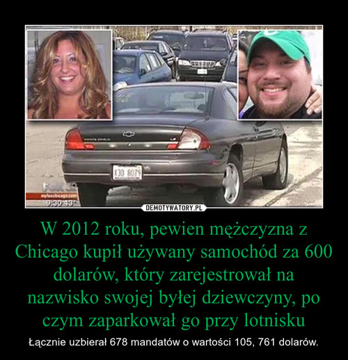 W 2012 roku, pewien mężczyzna z Chicago kupił używany samochód za 600 dolarów, który zarejestrował na nazwisko swojej byłej dziewczyny, po czym zaparkował go przy lotnisku