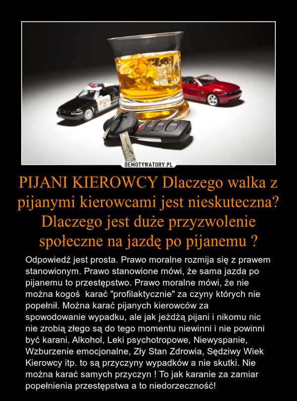 """PIJANI KIEROWCY Dlaczego walka z pijanymi kierowcami jest nieskuteczna? Dlaczego jest duże przyzwolenie społeczne na jazdę po pijanemu ? – Odpowiedź jest prosta. Prawo moralne rozmija się z prawem stanowionym. Prawo stanowione mówi, że sama jazda po pijanemu to przestępstwo. Prawo moralne mówi, że nie można kogoś  karać """"profilaktycznie"""" za czyny których nie popełnił. Można karać pijanych kierowców za spowodowanie wypadku, ale jak jeżdżą pijani i nikomu nic nie zrobią złego są do tego momentu niewinni i nie powinni być karani. Alkohol, Leki psychotropowe, Niewyspanie, Wzburzenie emocjonalne, Zły Stan Zdrowia, Sędziwy Wiek Kierowcy itp. to są przyczyny wypadków a nie skutki. Nie można karać samych przyczyn ! To jak karanie za zamiar popełnienia przestępstwa a to niedorzeczność!"""