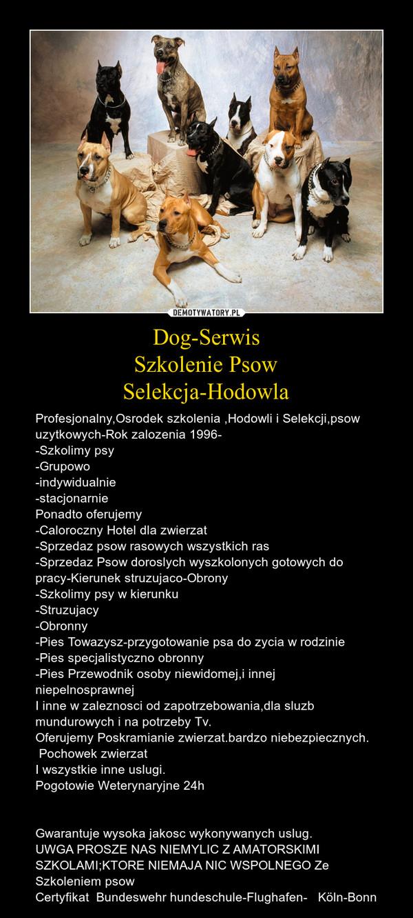 Dog-SerwisSzkolenie PsowSelekcja-Hodowla – Profesjonalny,Osrodek szkolenia ,Hodowli i Selekcji,psow uzytkowych-Rok zalozenia 1996--Szkolimy psy-Grupowo-indywidualnie-stacjonarniePonadto oferujemy-Caloroczny Hotel dla zwierzat-Sprzedaz psow rasowych wszystkich ras-Sprzedaz Psow doroslych wyszkolonych gotowych do pracy-Kierunek struzujaco-Obrony-Szkolimy psy w kierunku-Struzujacy-Obronny-Pies Towazysz-przygotowanie psa do zycia w rodzinie-Pies specjalistyczno obronny-Pies Przewodnik osoby niewidomej,i innej niepelnosprawnejI inne w zaleznosci od zapotrzebowania,dla sluzb mundurowych i na potrzeby Tv.Oferujemy Poskramianie zwierzat.bardzo niebezpiecznych. Pochowek zwierzatI wszystkie inne uslugi.Pogotowie Weterynaryjne 24h Gwarantuje wysoka jakosc wykonywanych uslug.UWGA PROSZE NAS NIEMYLIC Z AMATORSKIMI SZKOLAMI;KTORE NIEMAJA NIC WSPOLNEGO ZeSzkoleniem psowCertyfikat  Bundeswehr hundeschule-Flughafen-   Köln-Bonn