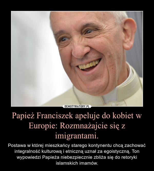 Papież Franciszek apeluje do kobiet w Europie: Rozmnażajcie się z imigrantami. – Postawa w której mieszkańcy starego kontynentu chcą zachować integralność kulturową i etniczną uznał za egoistyczną. Ton wypowiedzi Papieża niebezpiecznie zbliża się do retoryki islamskich imamów.
