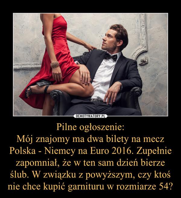 Pilne ogłoszenie:Mój znajomy ma dwa bilety na mecz Polska - Niemcy na Euro 2016. Zupełnie zapomniał, że w ten sam dzień bierze ślub. W związku z powyższym, czy ktoś nie chce kupić garnituru w rozmiarze 54? –