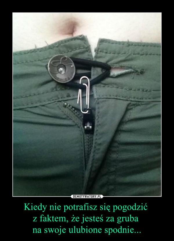 Kiedy nie potrafisz się pogodzić z faktem, że jesteś za gruba na swoje ulubione spodnie... –