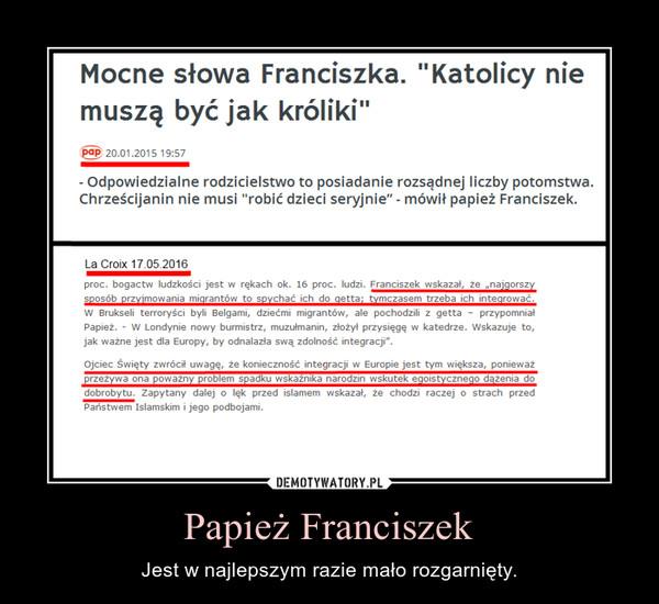 Papież Franciszek – Jest w najlepszym razie mało rozgarnięty.