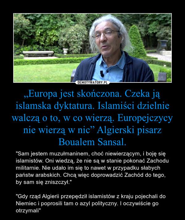 """""""Europa jest skończona. Czeka ją islamska dyktatura. Islamiści dzielnie walczą o to, w co wierzą. Europejczycy nie wierzą w nic"""" Algierski pisarz Boualem Sansal. – """"Sam jestem muzułmaninem, choć niewierzącym, i boję się islamistów. Oni wiedzą, że nie są w stanie pokonać Zachodu militarnie. Nie udało im się to nawet w przypadku słabych państw arabskich. Chcą więc doprowadzić Zachód do tego, by sam się zniszczył."""" """"Gdy rząd Algierii przepędził islamistów z kraju pojechali do Niemiec i poprosili tam o azyl polityczny. I oczywiście go otrzymali"""""""