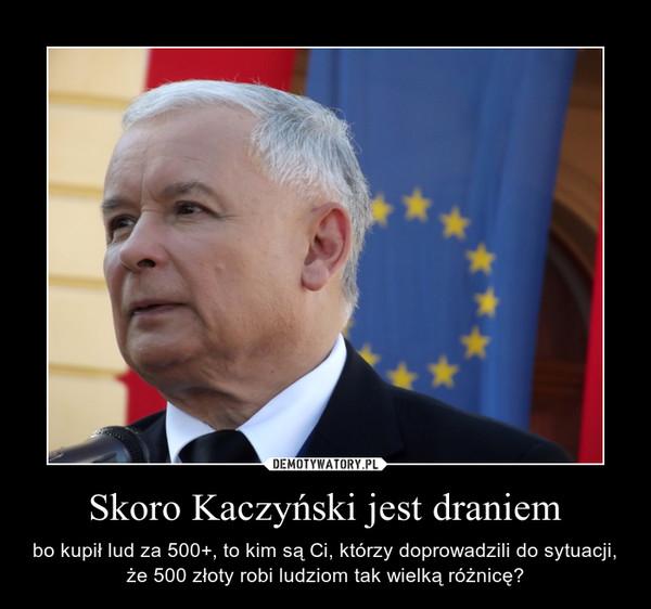 Skoro Kaczyński jest draniem – bo kupił lud za 500+, to kim są Ci, którzy doprowadzili do sytuacji, że 500 złoty robi ludziom tak wielką różnicę?