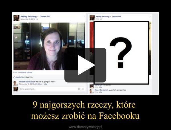 9 najgorszych rzeczy, które możesz zrobić na Facebooku –