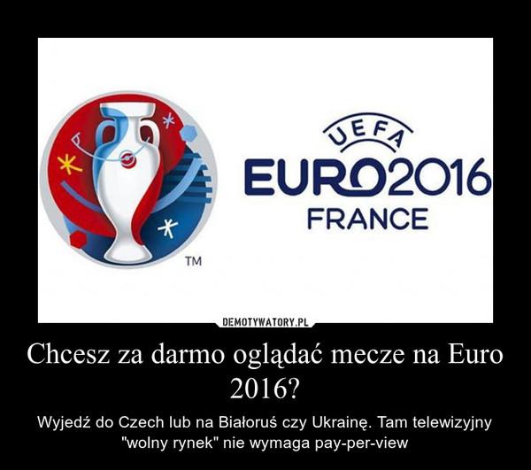 """Chcesz za darmo oglądać mecze na Euro 2016? – Wyjedź do Czech lub na Białoruś czy Ukrainę. Tam telewizyjny """"wolny rynek"""" nie wymaga pay-per-view"""