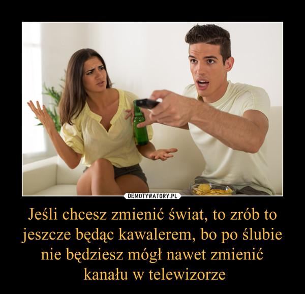 Jeśli chcesz zmienić świat, to zrób to jeszcze będąc kawalerem, bo po ślubie nie będziesz mógł nawet zmienić kanału w telewizorze –
