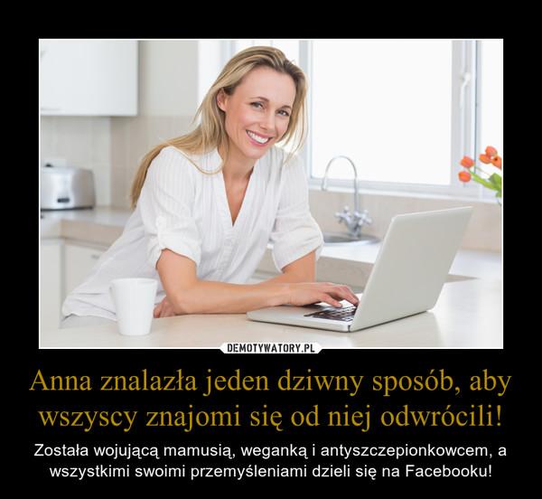 Anna znalazła jeden dziwny sposób, aby wszyscy znajomi się od niej odwrócili! – Została wojującą mamusią, weganką i antyszczepionkowcem, a wszystkimi swoimi przemyśleniami dzieli się na Facebooku!