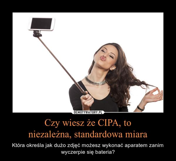 Czy wiesz że CIPA, toniezależna, standardowa miara – Która określa jak dużo zdjęć możesz wykonać aparatem zanim wyczerpie się bateria?