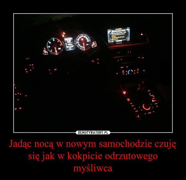 Jadąc nocą w nowym samochodzie czuję się jak w kokpicie odrzutowego myśliwca –