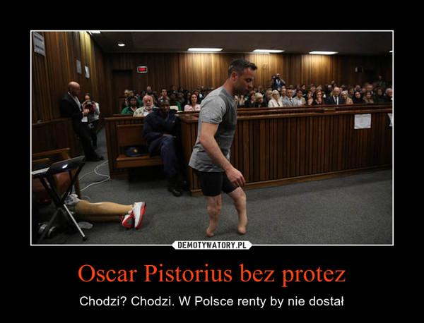 Oscar Pistorius bez protez – Chodzi? Chodzi. W Polsce renty by nie dostał
