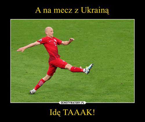 A na mecz z Ukrainą Idę TAAAK!