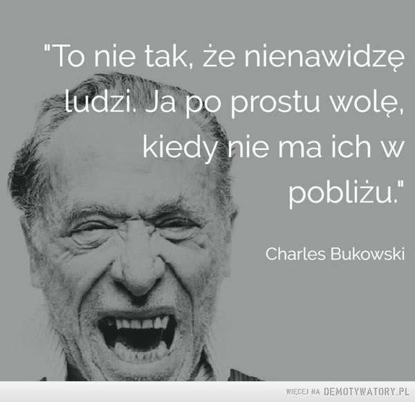 Bukowski na dziś –  To nie tak, że nienawidzęludzi. Ja po prostu wolę,kiedy nie ma ich wCharles Bukowski