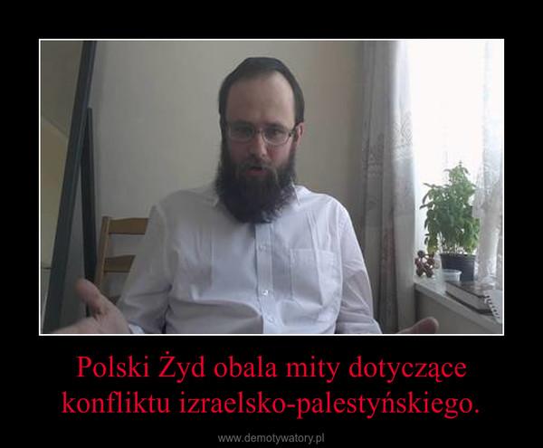 Polski Żyd obala mity dotyczące konfliktu izraelsko-palestyńskiego. –
