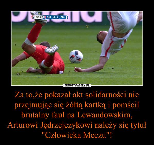"""Za to,że pokazał akt solidarności nie przejmując się żółtą kartką i pomścił brutalny faul na Lewandowskim, Arturowi Jędrzejczykowi należy się tytuł """"Człowieka Meczu""""! –"""