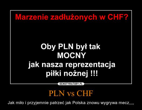 PLN vs CHF – Jak miło i przyjemnie patrzeć jak Polska znowu wygrywa mecz,,,,