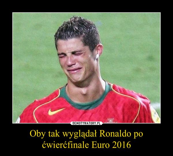 Oby tak wyglądał Ronaldo po ćwierćfinale Euro 2016 –