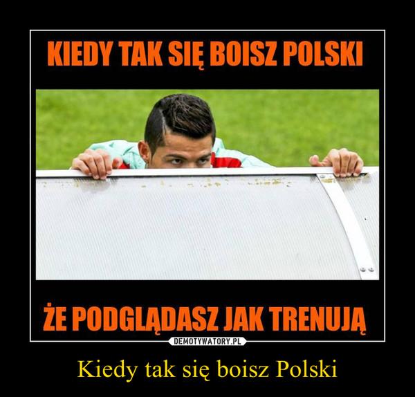 Kiedy tak się boisz Polski –