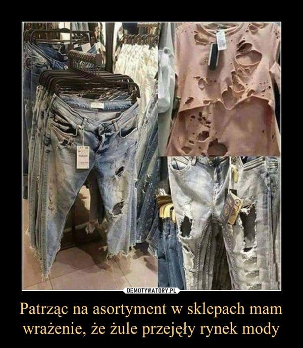 Patrząc na asortyment w sklepach mam wrażenie, że żule przejęły rynek mody –