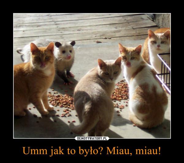 Umm jak to było? Miau, miau! –