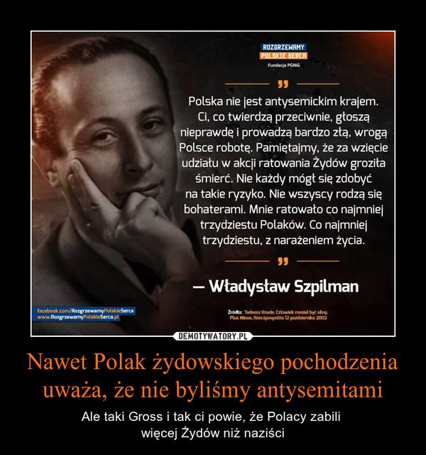 Nawet Polak żydowskiego pochodzenia uważa, że nie byliśmy antysemitami – Ale taki Gross i tak ci powie, że Polacy zabili więcej Żydów niż naziści Polska nie jest antysemickim krajem.Ci, co twierdzą przeciwnie. głosząnieprawdę i prowadzą bardzo zła. wrogaPolsce robotę. Pamiętajmy. że za wzięcieA udziału w akcji ratowania Żydów groziłaśmierć. Nie każdy mógł się zdobyćna takie ryzyko. Nie wszyscy rodzą siębohaterami. Mnie ratowało co najmniejtrzydziestu Polaków. Co najmniejtrzydziestu. z narażeniem życia.Władysław Szpilman