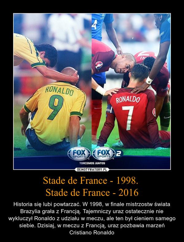 Stade de France - 1998. Stade de France - 2016 – Historia się lubi powtarzać. W 1998, w finale mistrzostw świata Brazylia grała z Francją. Tajemniczy uraz ostatecznie nie wykluczył Ronaldo z udziału w meczu, ale ten był cieniem samego siebie. Dzisiaj, w meczu z Francją, uraz pozbawia marzeń Cristiano Ronaldo