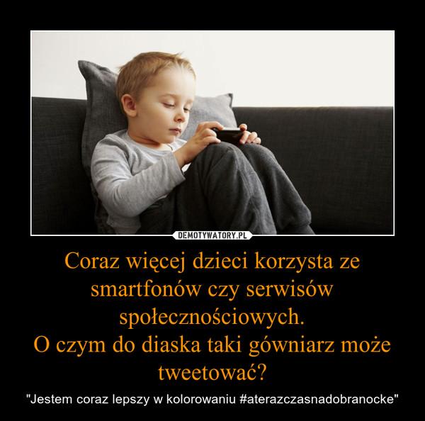 """Coraz więcej dzieci korzysta ze smartfonów czy serwisów społecznościowych.O czym do diaska taki gówniarz może tweetować? – """"Jestem coraz lepszy w kolorowaniu #aterazczasnadobranocke"""""""