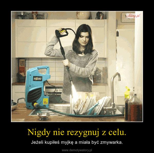 Nigdy nie rezygnuj z celu. – Jeżeli kupiłeś myjkę a miała być zmywarka.