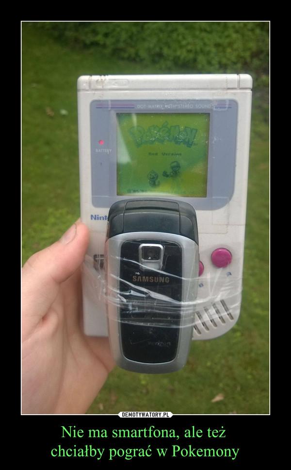 Nie ma smartfona, ale też chciałby pograć w Pokemony –