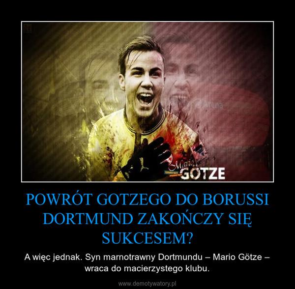 POWRÓT GOTZEGO DO BORUSSI DORTMUND ZAKOŃCZY SIĘ SUKCESEM? – A więc jednak. Syn marnotrawny Dortmundu – Mario Götze – wraca do macierzystego klubu.