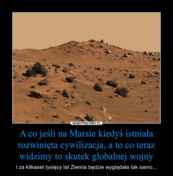A co jeśli na Marsie kiedyś istniała rozwinięta cywilizacja, a to co teraz widzimy to skutek globalnej wojny – I za kilkaset tysięcy lat Ziemia będzie wyglądała tak samo...
