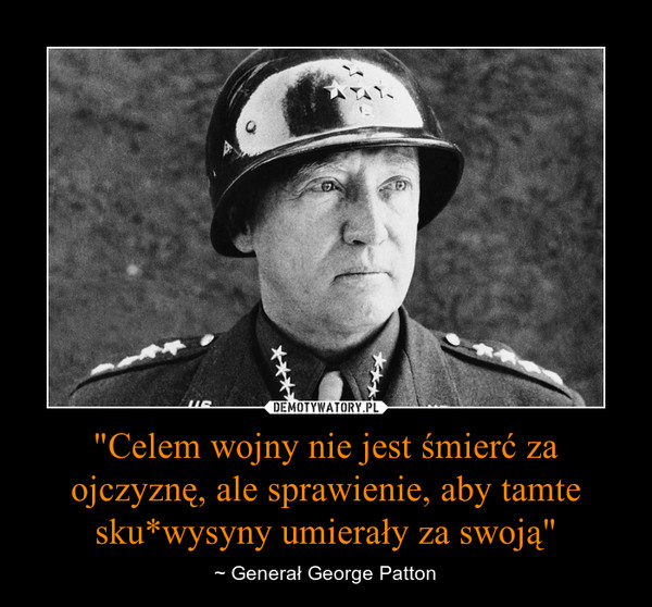 """""""Celem wojny nie jest śmierć za ojczyznę, ale sprawienie, aby tamte sku*wysyny umierały za swoją"""" – ~ Generał George Patton"""