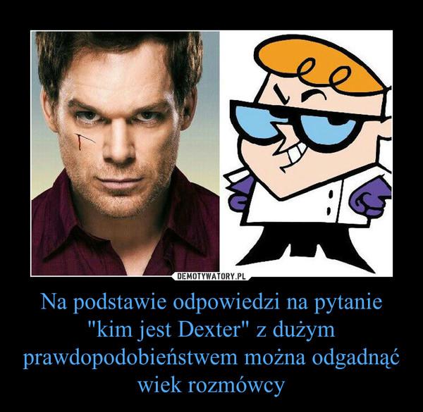 """Na podstawie odpowiedzi na pytanie """"kim jest Dexter"""" z dużym prawdopodobieństwem można odgadnąć wiek rozmówcy –"""