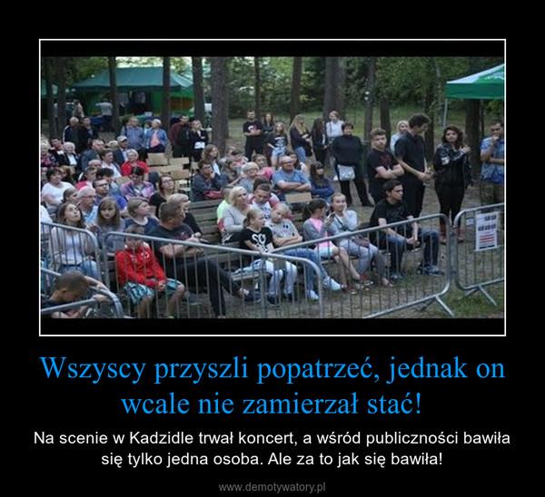 Wszyscy przyszli popatrzeć, jednak on wcale nie zamierzał stać! – Na scenie w Kadzidle trwał koncert, a wśród publiczności bawiła się tylko jedna osoba. Ale za to jak się bawiła!