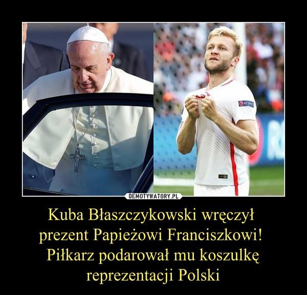 Kuba Błaszczykowski wręczył prezent Papieżowi Franciszkowi! Piłkarz podarował mu koszulkę reprezentacji Polski –