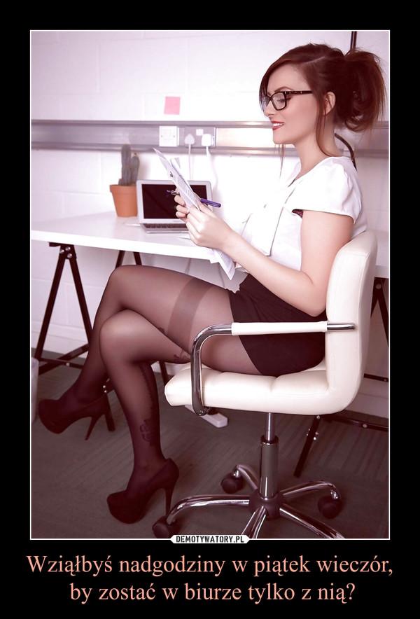 Wziąłbyś nadgodziny w piątek wieczór, by zostać w biurze tylko z nią? –