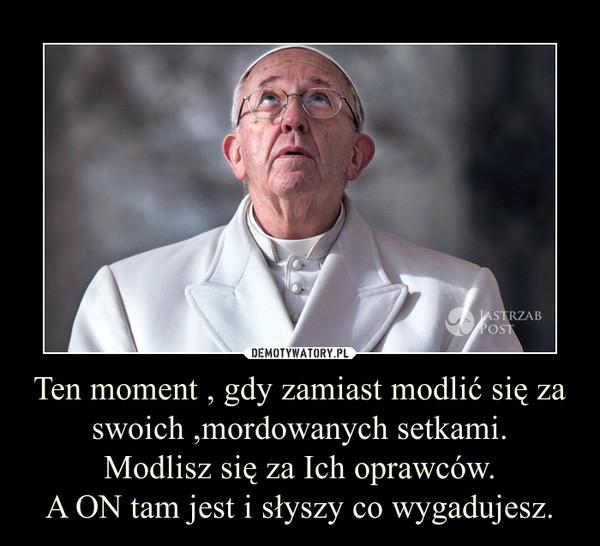 Ten moment , gdy zamiast modlić się za swoich ,mordowanych setkami.Modlisz się za Ich oprawców.A ON tam jest i słyszy co wygadujesz. –