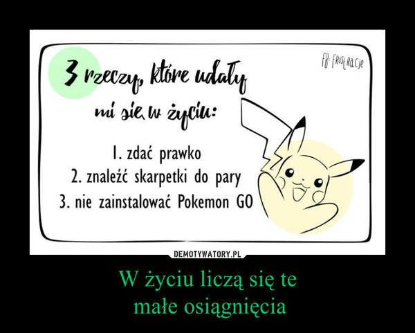 W życiu liczą się te małe osiągnięcia –  3 rzeczy, które udały mi się w życiu:1. zdać prawko2. znaleźć skarpetki do pary3. nie zainstalować Pokemon GO